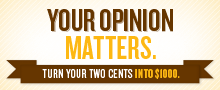 Your opinion matters. Turn your two cents into $1000