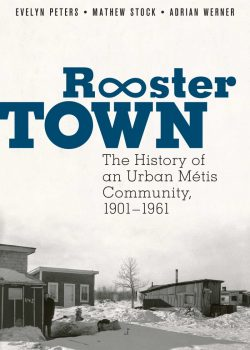 Rooster Town: The History of an Urban Métis Community, 1901–1961 by Evelyn Peters, Matthew Stock, and Adrian Werner